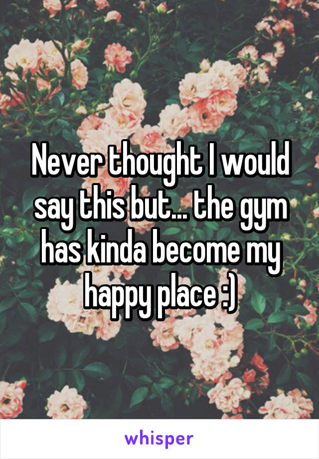 Never thought I would say this but... the gym has kinda become my happy place :)