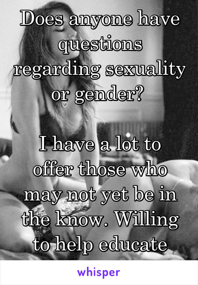 Does anyone have questions regarding sexuality or gender?   I have a lot to offer those who may not yet be in the know. Willing to help educate and teach