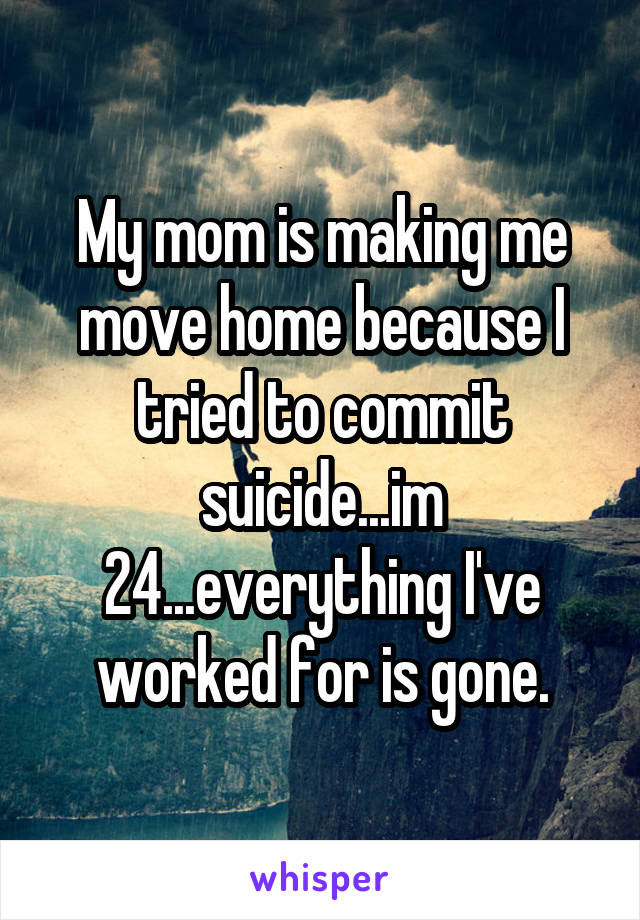 My mom is making me move home because I tried to commit suicide...im 24...everything I've worked for is gone.