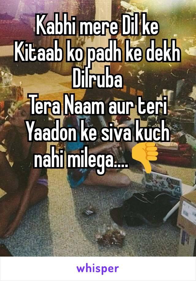 Kabhi mere Dil ke Kitaab ko padh ke dekh Dilruba Tera Naam aur teri Yaadon ke siva kuch nahi milega....👎