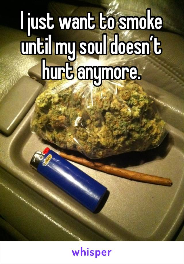 I just want to smoke until my soul doesn't hurt anymore.
