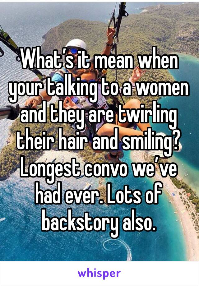 What's it mean when your talking to a women and they are twirling their hair and smiling? Longest convo we've had ever. Lots of backstory also.