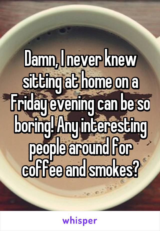 Damn, I never knew sitting at home on a Friday evening can be so boring! Any interesting people around for coffee and smokes?