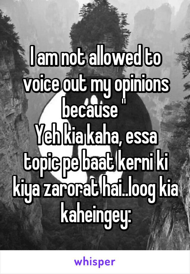"I am not allowed to voice out my opinions because ""  Yeh kia kaha, essa topic pe baat kerni ki kiya zarorat hai..loog kia kaheingey:"