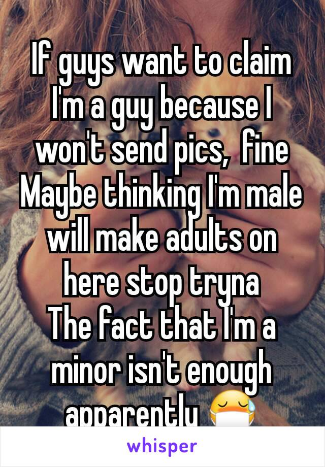 If guys want to claim I'm a guy because I won't send pics,  fine Maybe thinking I'm male will make adults on here stop tryna The fact that I'm a minor isn't enough apparently 😷
