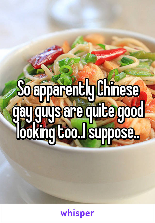 So apparently Chinese gay guys are quite good looking too..I suppose..