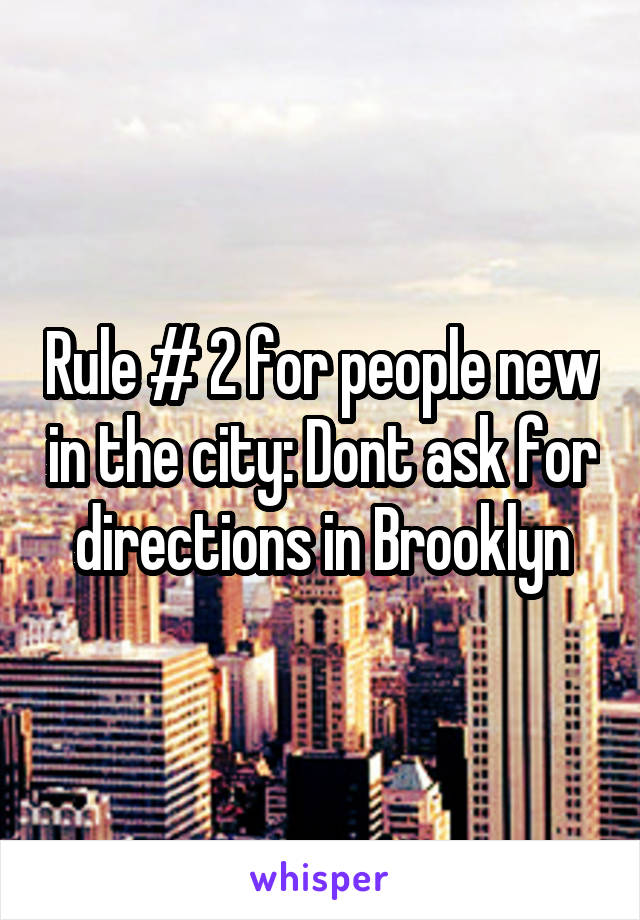 Rule # 2 for people new in the city: Dont ask for directions in Brooklyn