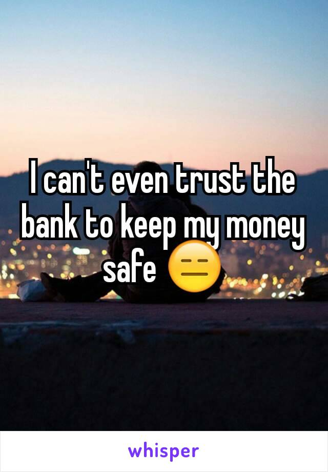 I can't even trust the bank to keep my money safe 😑