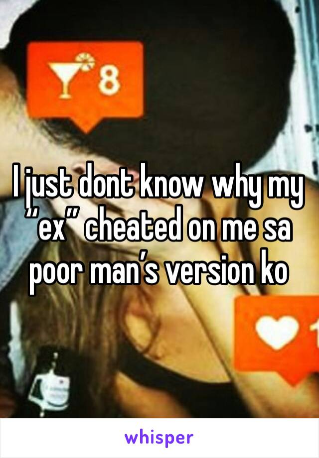 "I just dont know why my ""ex"" cheated on me sa poor man's version ko"