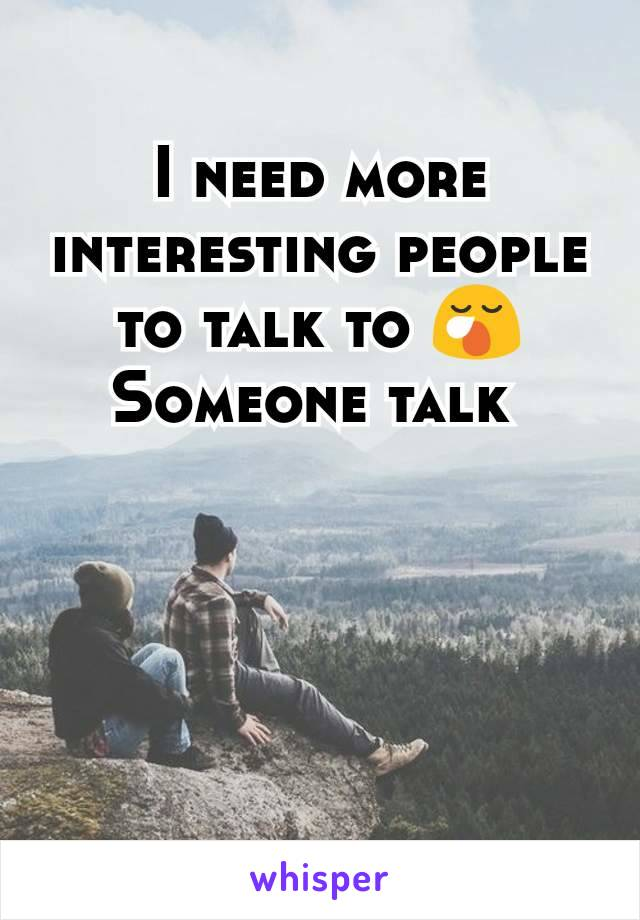 I need more interesting people to talk to 😪 Someone talk
