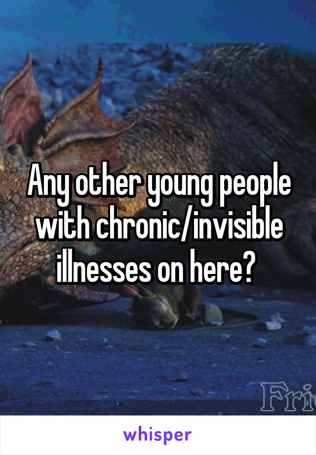 Any other young people with chronic/invisible illnesses on here?