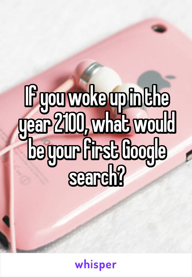 If you woke up in the year 2100, what would be your first Google search?
