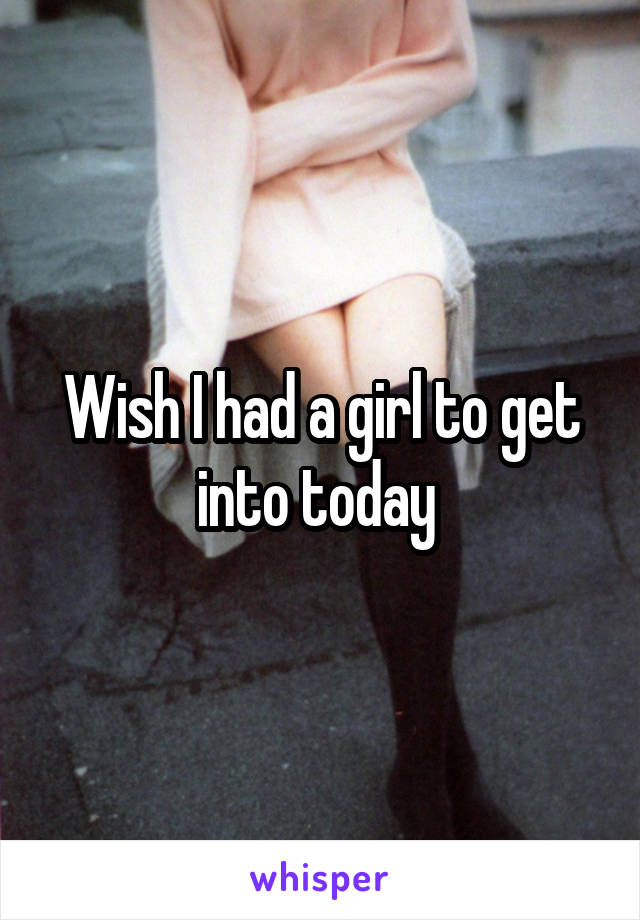 Wish I had a girl to get into today