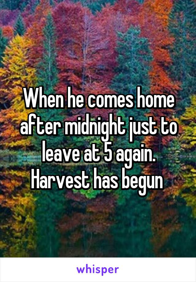 When he comes home after midnight just to leave at 5 again. Harvest has begun