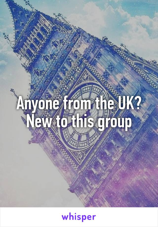 Anyone from the UK? New to this group