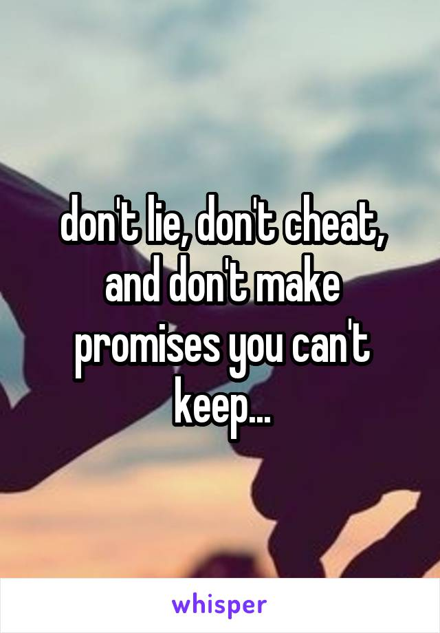 don't lie, don't cheat, and don't make promises you can't keep...