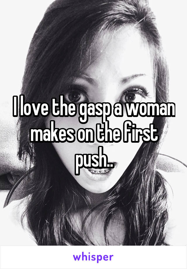I love the gasp a woman makes on the first push..