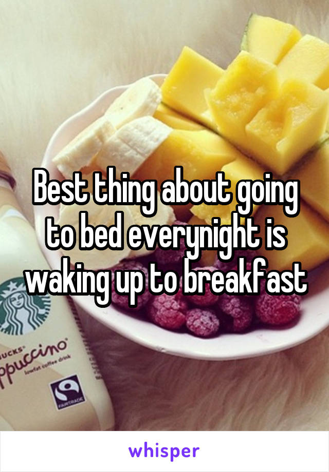Best thing about going to bed everynight is waking up to breakfast