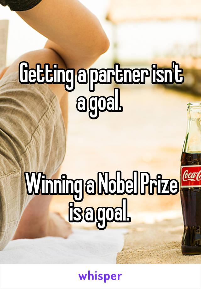 Getting a partner isn't a goal.    Winning a Nobel Prize is a goal.