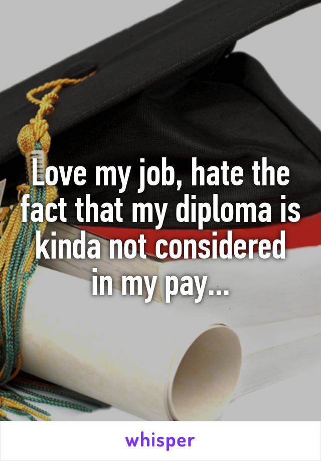 Love my job, hate the fact that my diploma is kinda not considered in my pay...