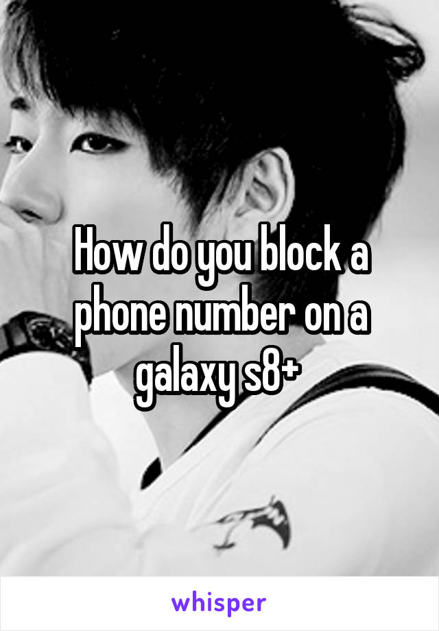 How do you block a phone number on a galaxy s8+