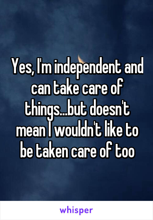 Yes, I'm independent and can take care of things...but doesn't mean I wouldn't like to be taken care of too