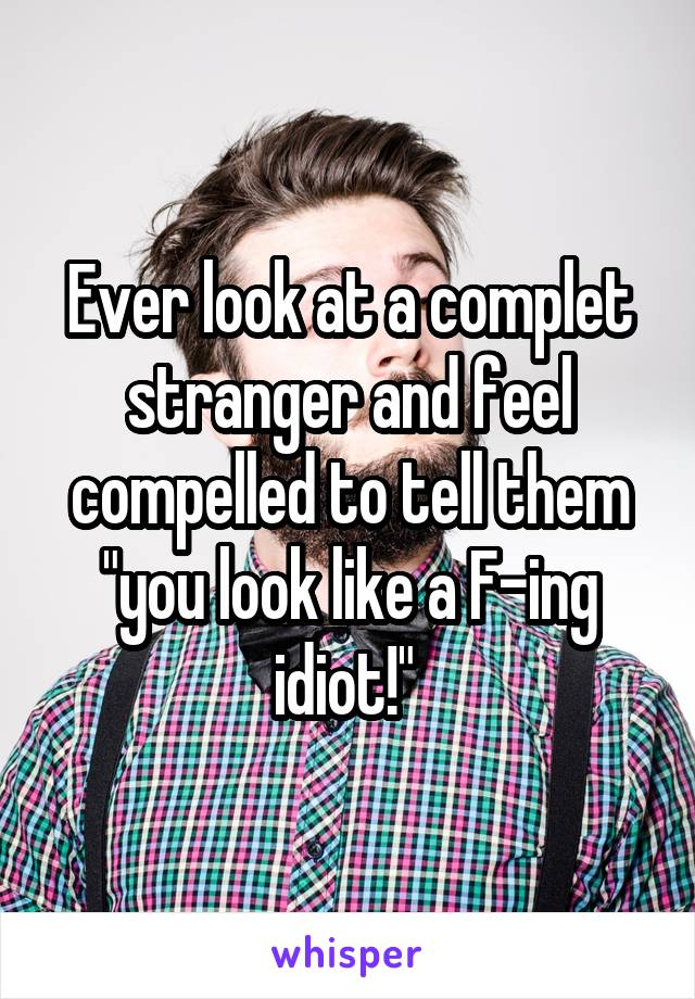"""Ever look at a complet stranger and feel compelled to tell them """"you look like a F-ing idiot!"""""""