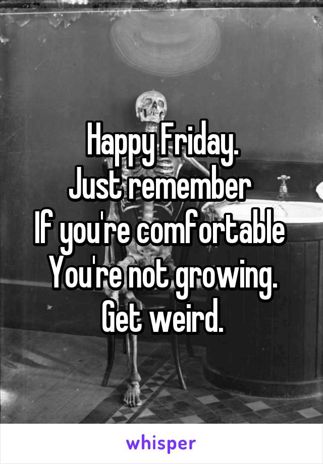 Happy Friday. Just remember  If you're comfortable  You're not growing. Get weird.