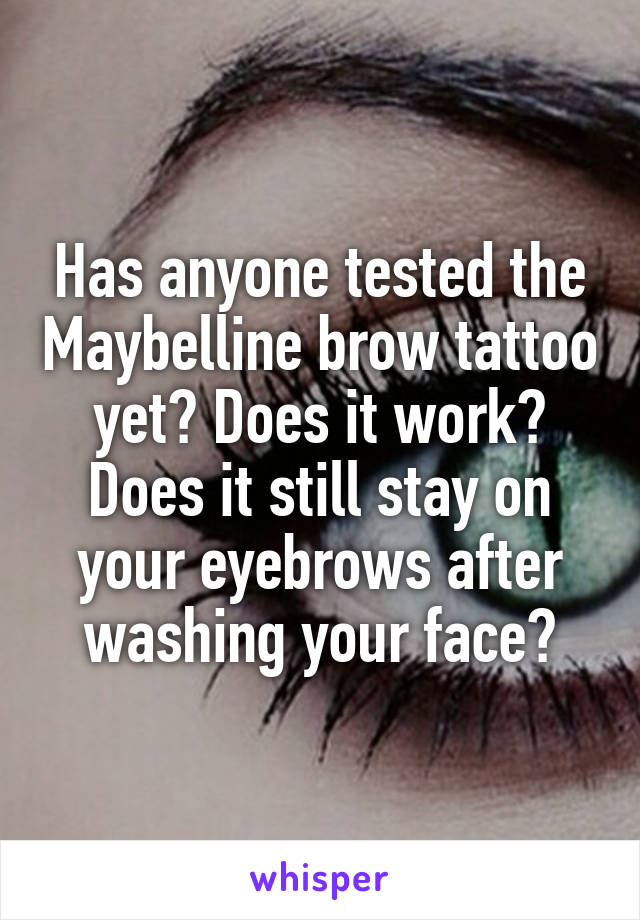 Has anyone tested the Maybelline brow tattoo yet? Does it work? Does it still stay on your eyebrows after washing your face?
