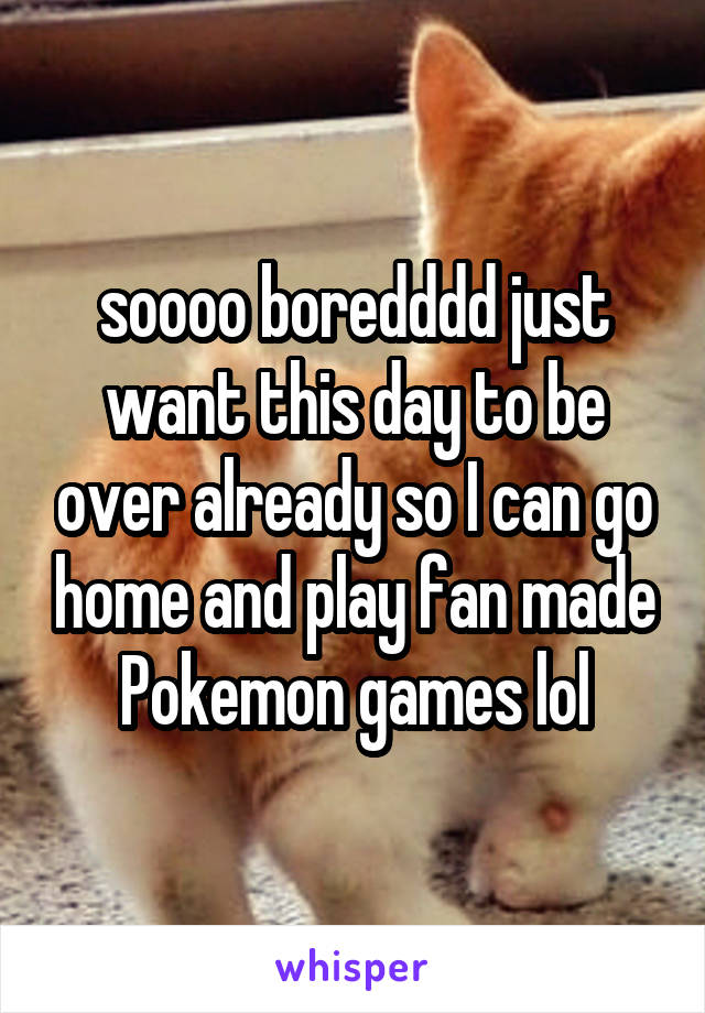soooo boredddd just want this day to be over already so I can go home and play fan made Pokemon games lol