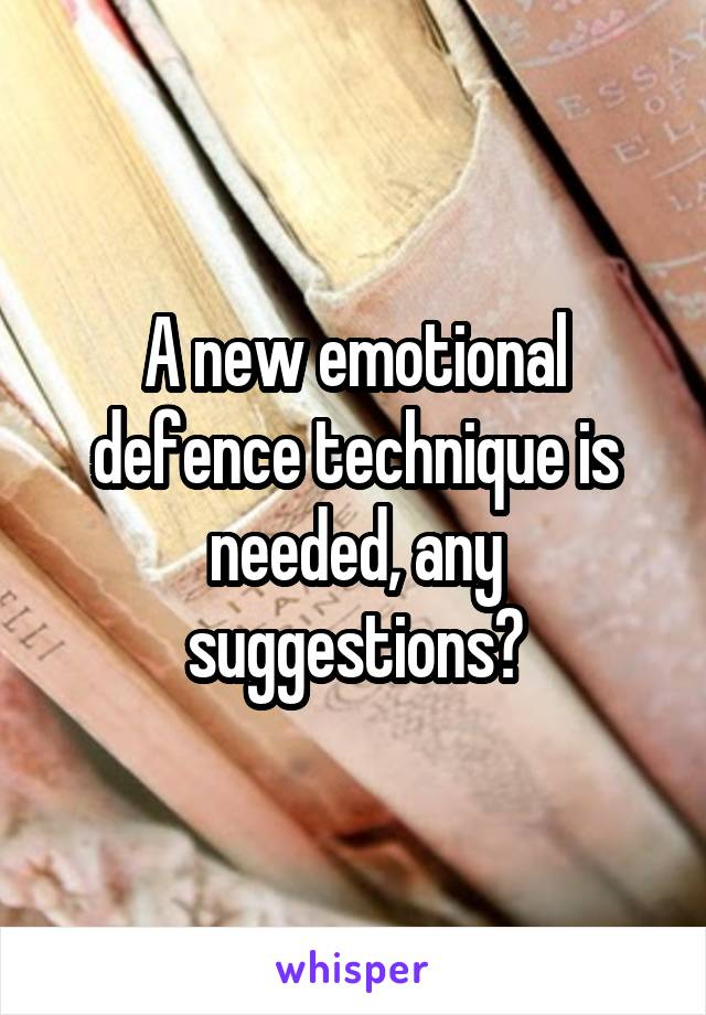 A new emotional defence technique is needed, any suggestions?