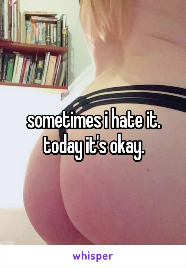 sometimes i hate it. today it's okay.