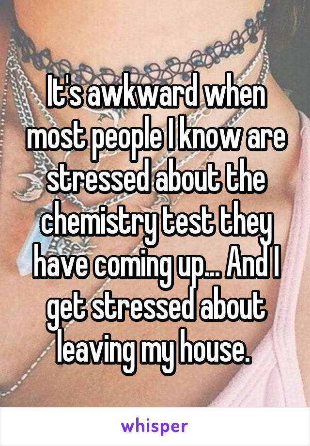 It's awkward when most people I know are stressed about the chemistry test they have coming up... And I get stressed about leaving my house.