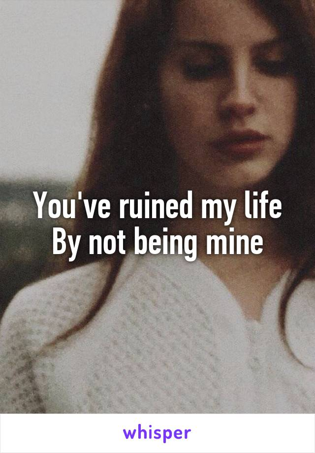 You've ruined my life By not being mine