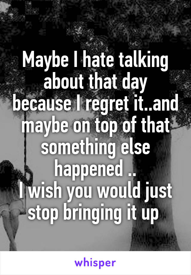 Maybe I hate talking about that day because I regret it..and maybe on top of that something else happened .. I wish you would just stop bringing it up