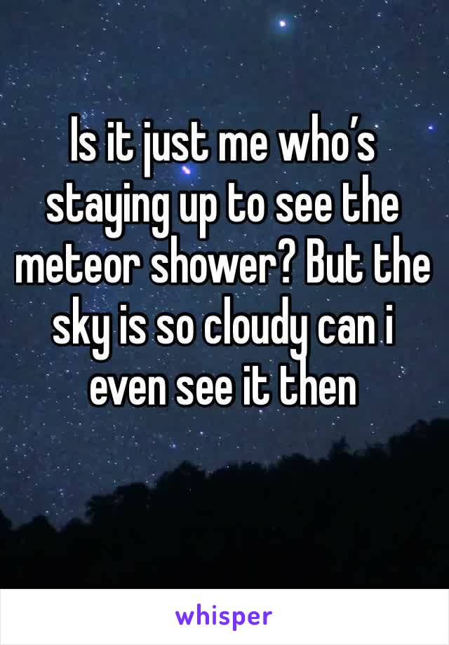 Is it just me who's staying up to see the meteor shower? But the sky is so cloudy can i even see it then