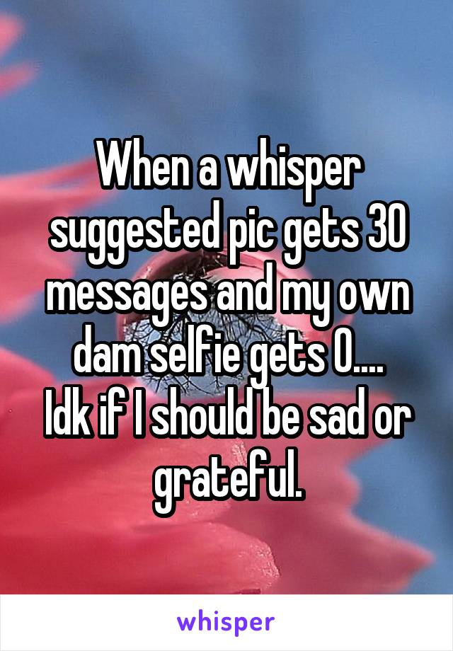 When a whisper suggested pic gets 30 messages and my own dam selfie gets 0.... Idk if I should be sad or grateful.