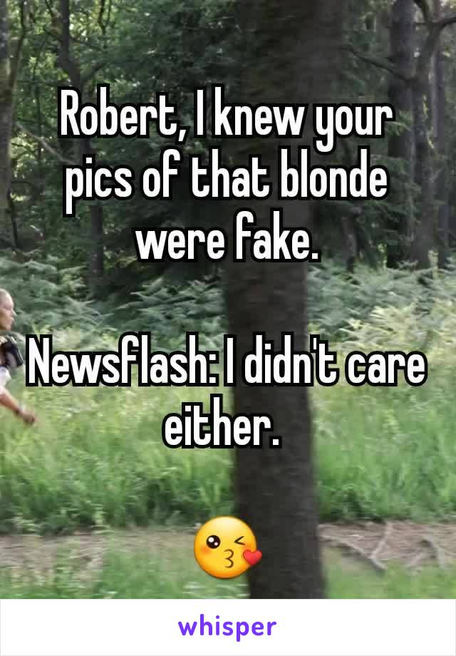 Robert, I knew your pics of that blonde were fake.  Newsflash: I didn't care either.   😘