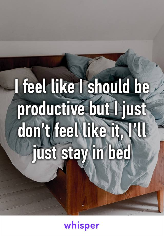 I feel like I should be productive but I just don't feel like it, I'll just stay in bed