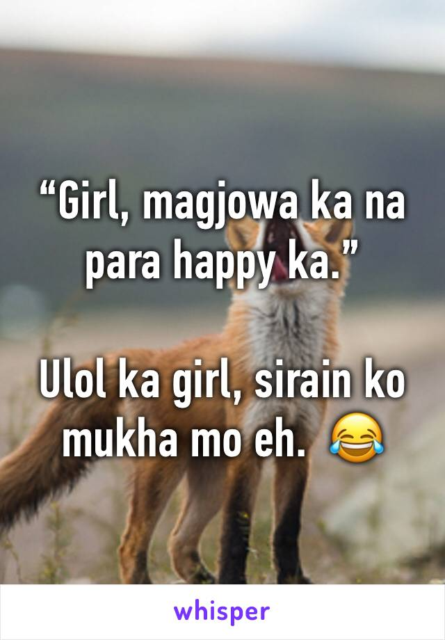 """Girl, magjowa ka na para happy ka.""   Ulol ka girl, sirain ko mukha mo eh.  😂"