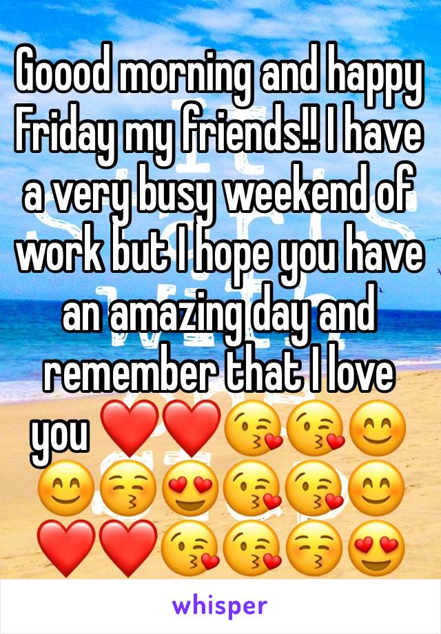 Goood morning and happy Friday my friends!! I have a very busy weekend of work but I hope you have an amazing day and remember that I love you ❤️❤️😘😘😊😊😚😍😘😘😊❤️❤️😘😘😚😍