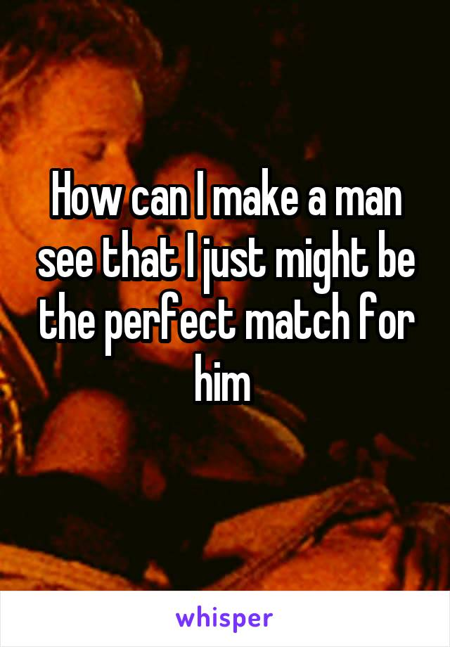 How can I make a man see that I just might be the perfect match for him
