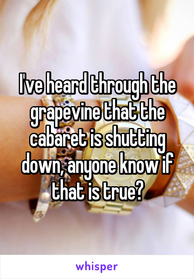 I've heard through the grapevine that the cabaret is shutting down, anyone know if that is true?