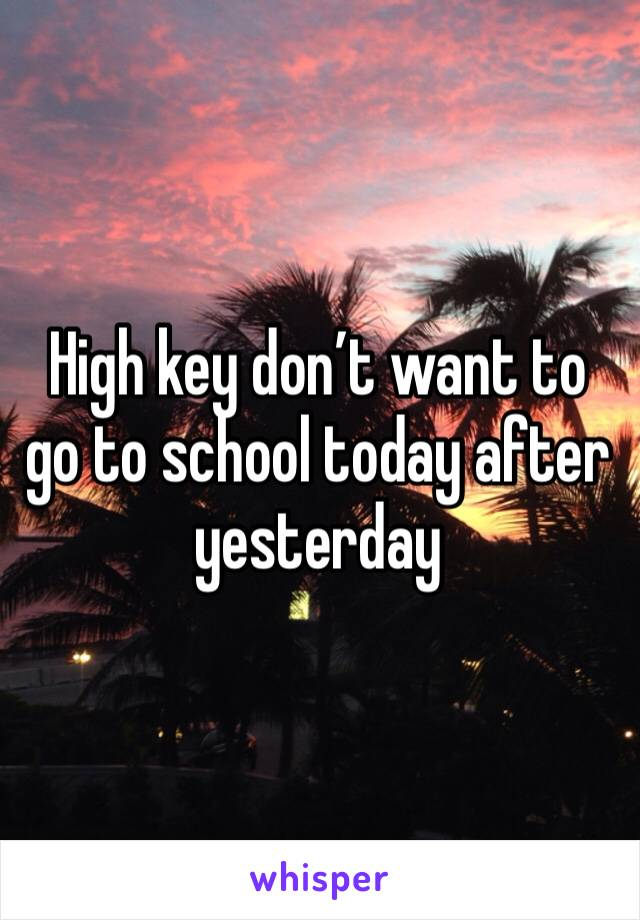 High key don't want to go to school today after yesterday