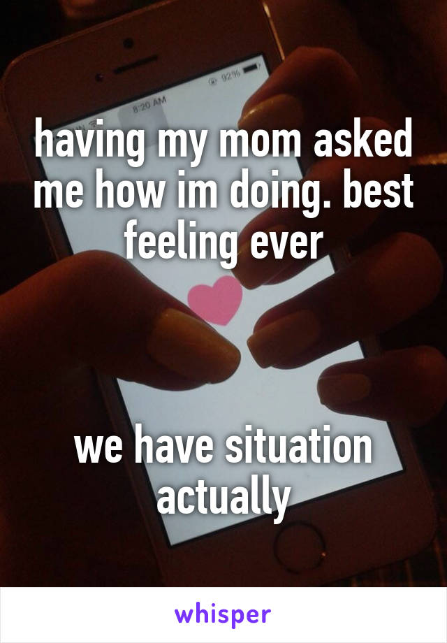 having my mom asked me how im doing. best feeling ever    we have situation actually