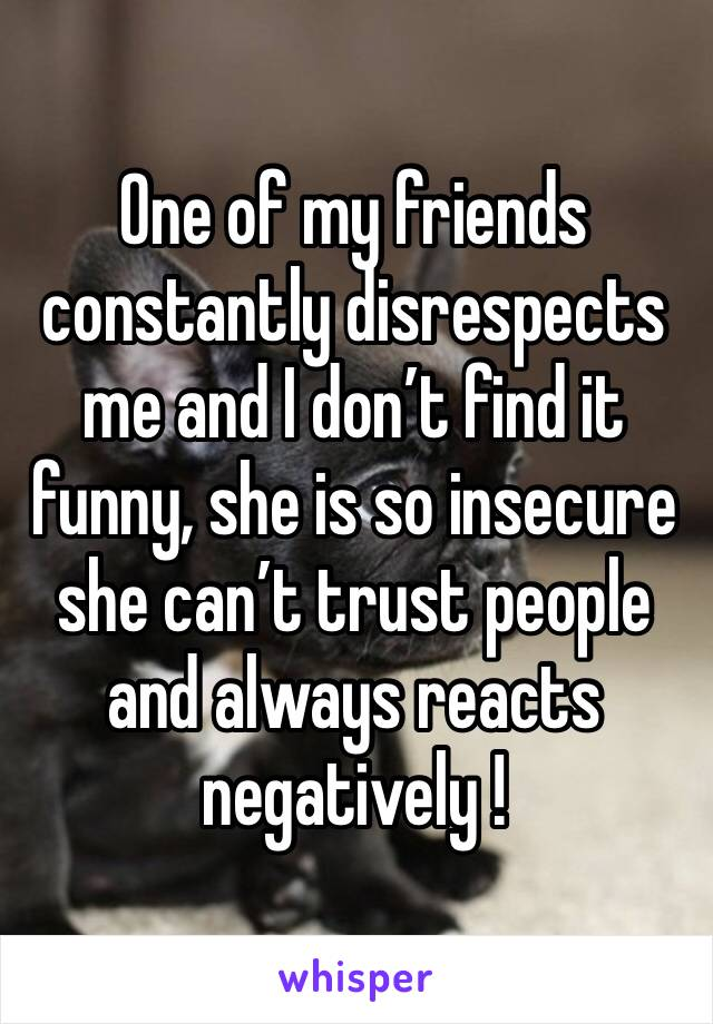 One of my friends constantly disrespects me and I don't find it funny, she is so insecure she can't trust people and always reacts negatively !