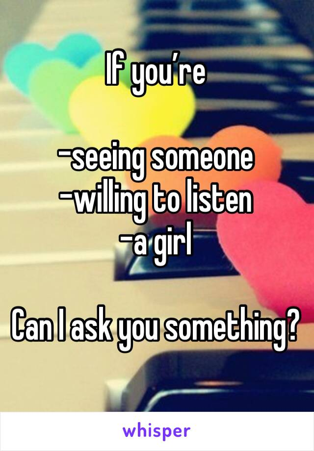 If you're  -seeing someone  -willing to listen -a girl  Can I ask you something?