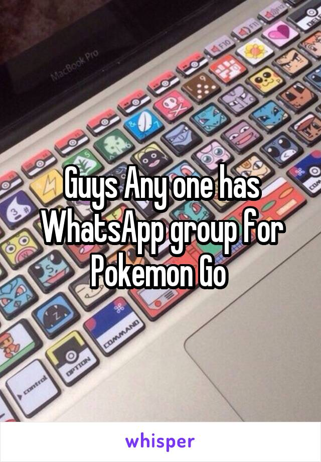 Guys Any one has WhatsApp group for Pokemon Go