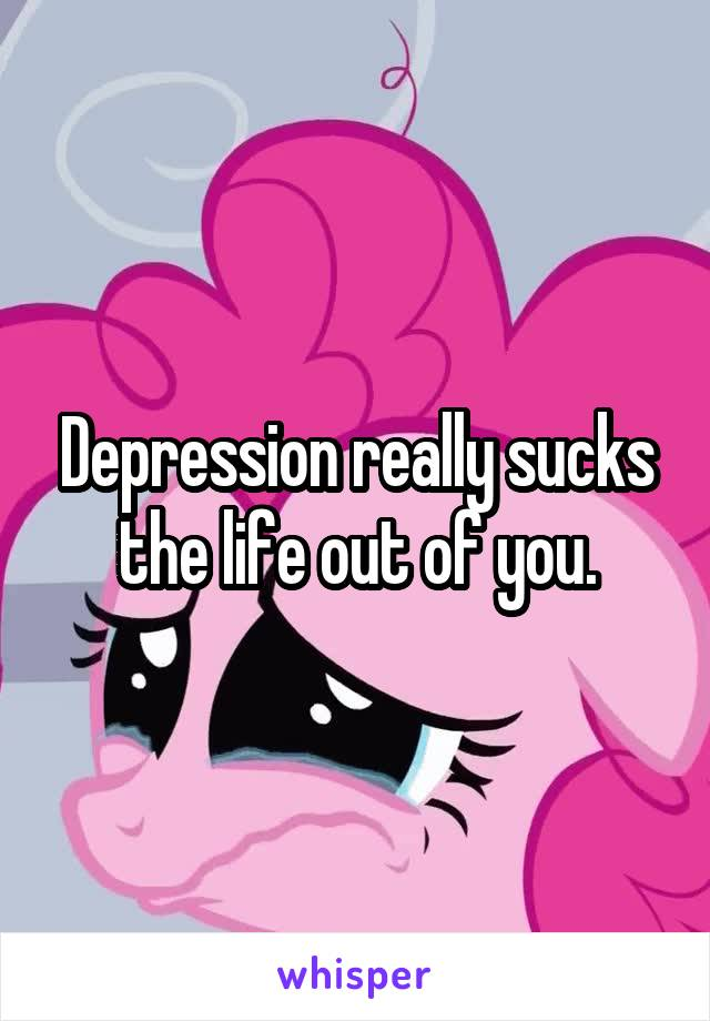 Depression really sucks the life out of you.