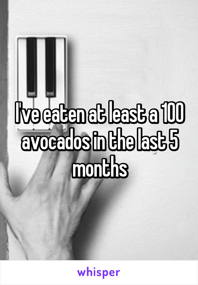 I've eaten at least a 100 avocados in the last 5 months